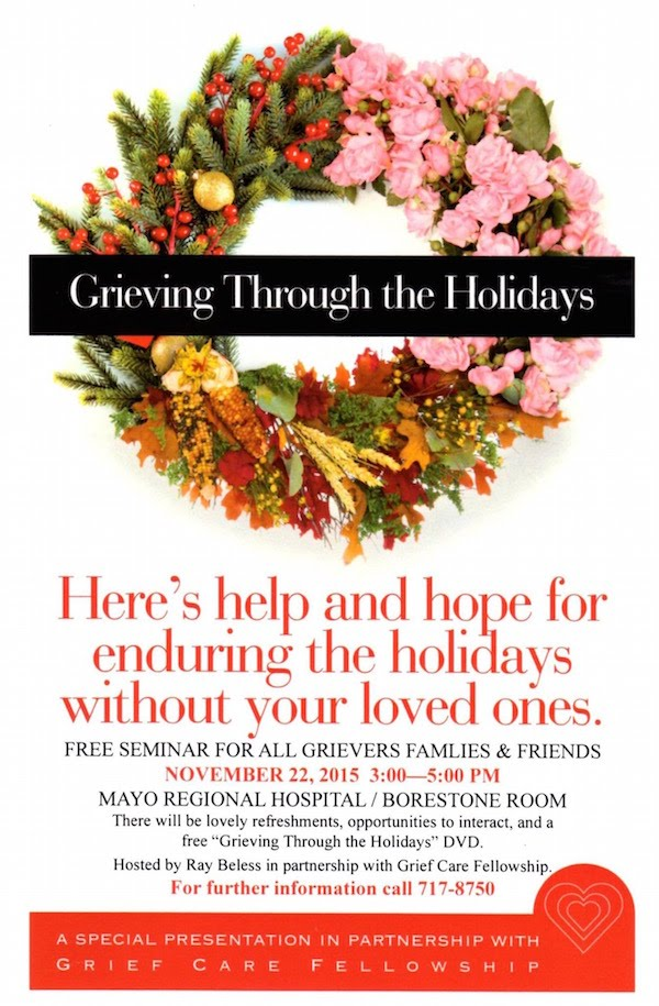 "Here's help and hope for enduring the holidays without your loved ones.  Free seminar for all grievers families and friends.  There will be lovely refreshments, opportunities to interact and a a free ""Grieving the the Holidays"" DVD.  Hosted by Ray Beless in partnership with Grief Care Fellowship.  For further information, call 717-8750."
